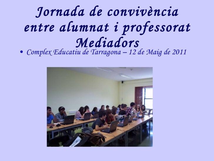 Jornada de convivència entre alumnat i professorat Mediadors <ul><li>Complex Educatiu de Tarragona – 12 de Maig de 2011 </...