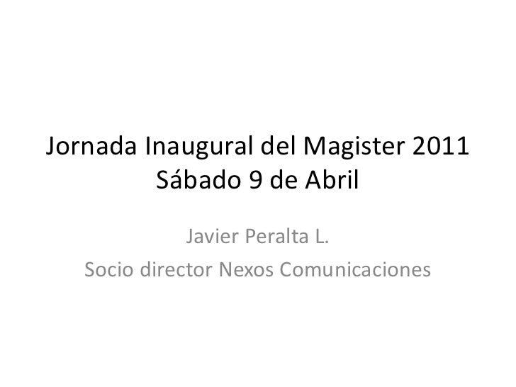Jornada Inaugural del Magister 2011 Sábado 9 de Abril<br />Javier Peralta L.<br />Socio director Nexos Comunicaciones<br />