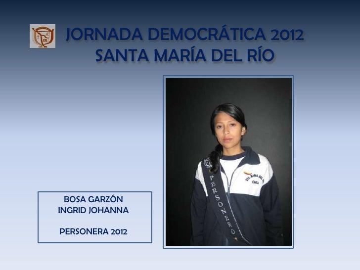 JORNADA DEMOCRÁTICA 2012    SANTA MARÍA DEL RÍO  BOSA GARZÓNINGRID JOHANNAPERSONERA 2012