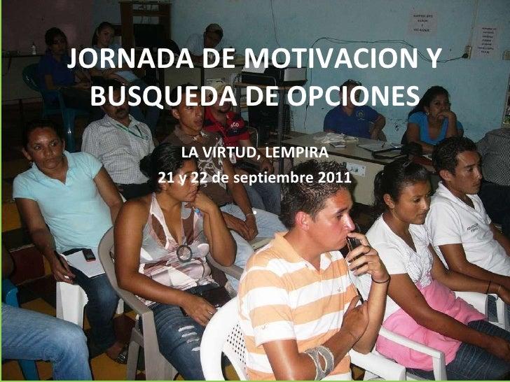 JORNADA DE MOTIVACION Y BUSQUEDA DE OPCIONES LA VIRTUD, LEMPIRA 21 y 22 de septiembre 2011 .