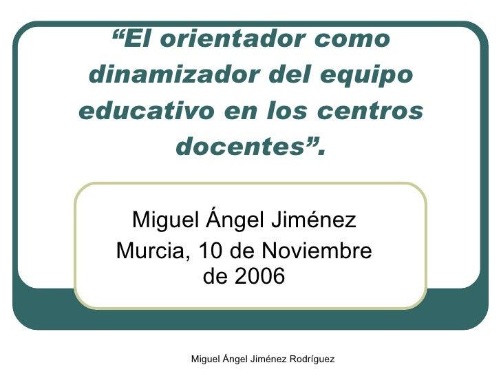 """"""" El orientador como dinamizador del equipo educativo en los centros docentes"""". Miguel Ángel Jiménez Murcia, 10 de Noviemb..."""