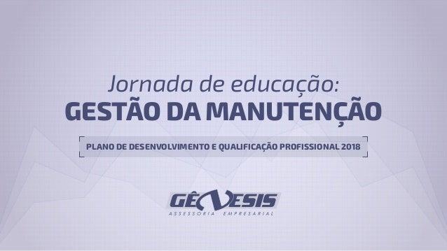 GESTÃO DA MANUTENÇÃO Jornada de educação: PLANO DE DESENVOLVIMENTO E QUALIFICAÇÃO PROFISSIONAL 2018