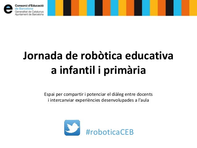 #roboticaCEB Jornada de robòtica educativa a infantil i primària Espai per compartir i potenciar el diàleg entre docents i...