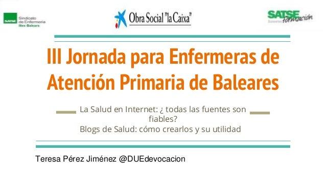 III Jornada para Enfermeras de Atención Primaria de Baleares La Salud en Internet: ¿ todas las fuentes son fiables? Blogs ...