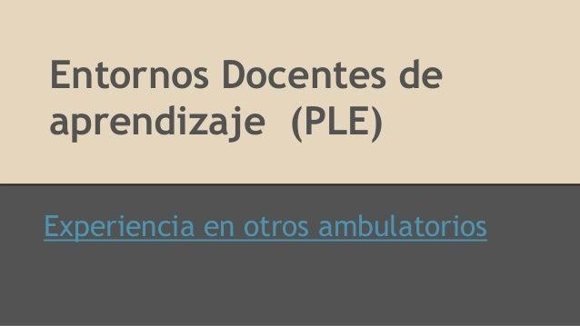 Entornos Docentes de aprendizaje (PLE) Experiencia en otros ambulatorios