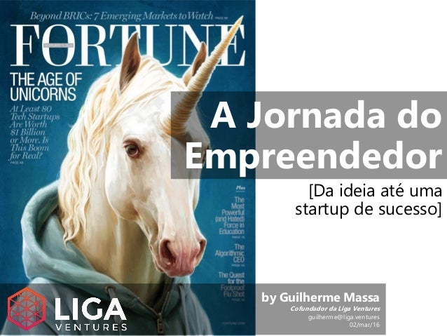A Jornada do Empreendedor [Da ideia até uma startup de sucesso] by Guilherme Massa Cofundador da Liga Ventures guilherme@l...