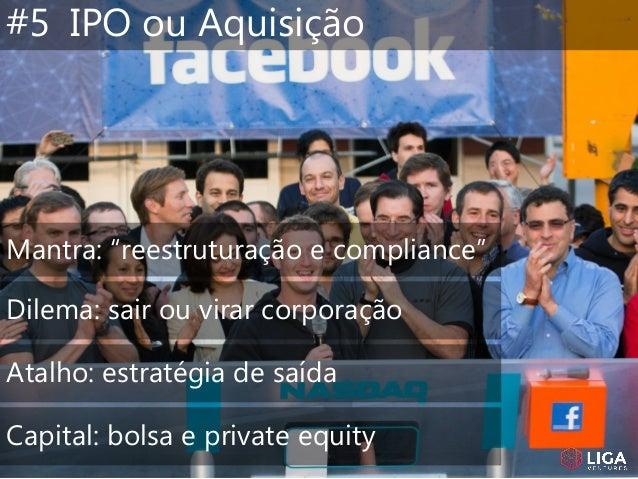 """#5 IPO ou Aquisição Mantra: """"reestruturação e compliance"""" Dilema: sair ou virar corporação Atalho: estratégia de saída Cap..."""