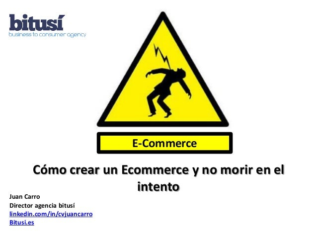 E-Commerce       Cómo crear un Ecommerce y no morir en el                       intentoJuan CarroDirector agencia bitusíli...