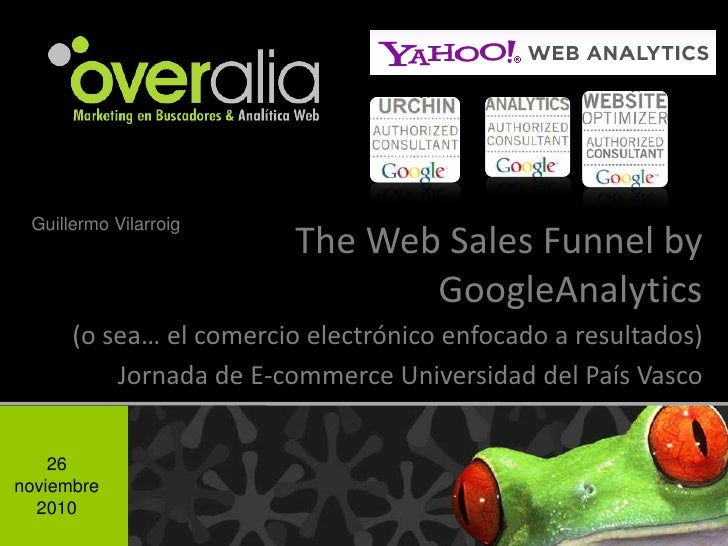 Guillermo Vilarroig<br />The Web Sales Funnel by GoogleAnalytics<br /> (o sea… el comercio electrónico enfocado a resultad...