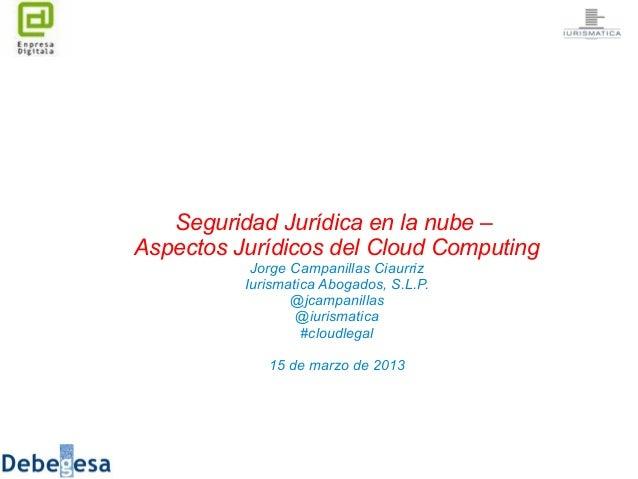 Seguridad Jurídica en la nube –Aspectos Jurídicos del Cloud Computing           Jorge Campanillas Ciaurriz          Iurism...