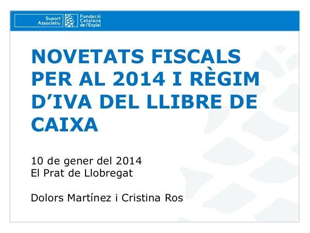 NOVETATS FISCALS PER AL 2014 I RÈGIM D'IVA DEL LLIBRE DE CAIXA 10 de gener del 2014 El Prat de Llobregat Dolors Martínez i...