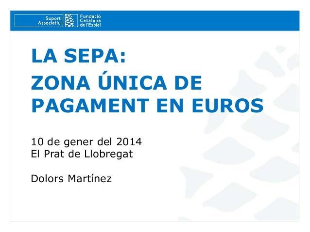 LA SEPA: ZONA ÚNICA DE PAGAMENT EN EUROS 10 de gener del 2014 El Prat de Llobregat Dolors Martínez