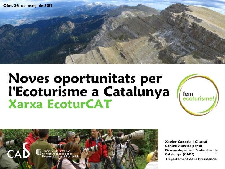 Olot, 26 de maig de 2011  Noves oportunitats per  lEcoturisme a Catalunya  Xarxa EcoturCAT                           Xavie...