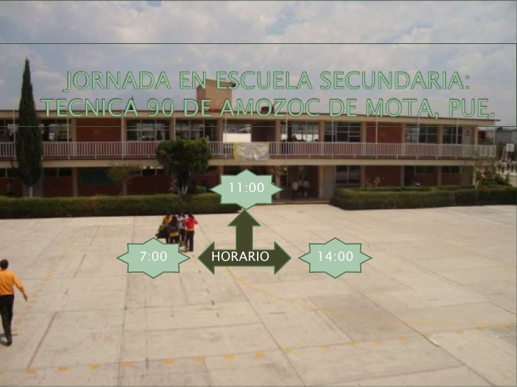 JORNADA EN ESCUELA SECUNDARIA: TECNICA 90 DE AMOZOC DE MOTA, PUE.<br />11:00<br />HORARIO<br />7:00 <br />14:00<br />