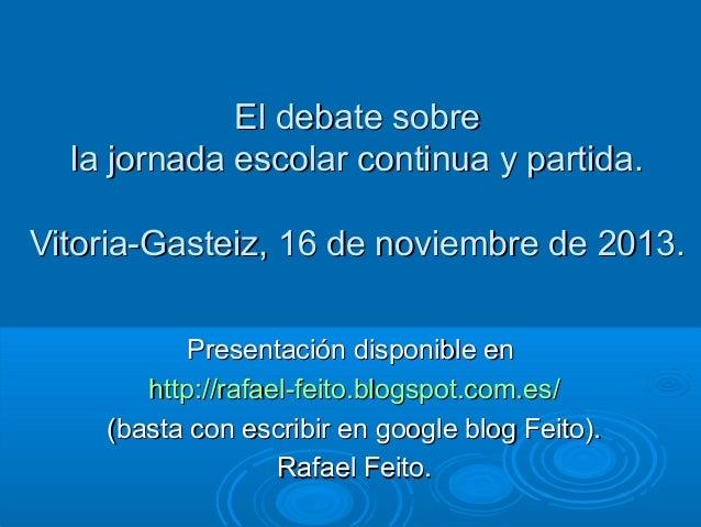 El debate sobre la jornada escolar continua y partida. Vitoria-Gasteiz, 16 de noviembre de 2013. Presentación disponible e...