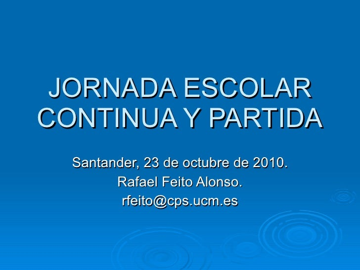 JORNADA ESCOLAR CONTINUA Y PARTIDA Santander, 23 de octubre de 2010. Rafael Feito Alonso. [email_address]