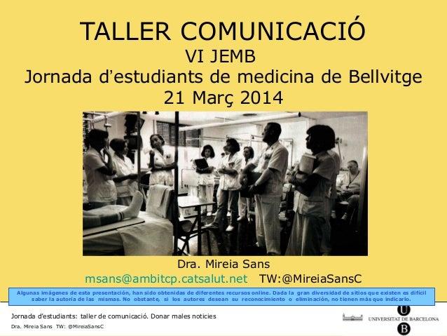 Jornada d'estudiants: taller de comunicació. Donar males noticies Dra. Mireia Sans TW: @MireiaSansC TALLER COMUNICACIÓ VI ...