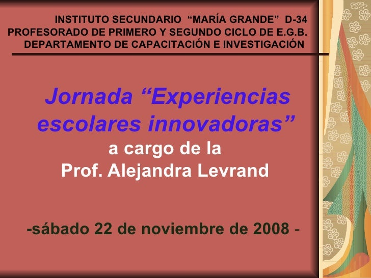 """Jornada """"Experiencias escolares innovadoras""""   a cargo de la  Prof. Alejandra Levrand   -sábado 22 de noviembre de 2008  -..."""