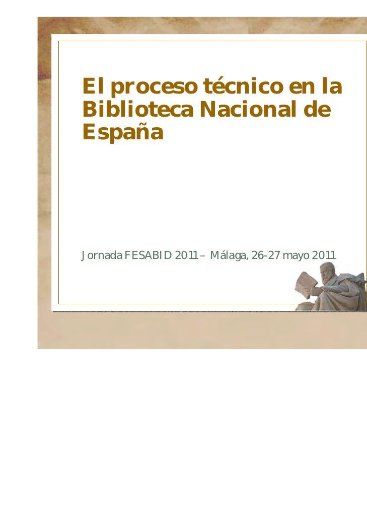 El proceso técnico en laBiblioteca Nacional deEspañaJornada FESABID 2011 – Málaga, 26-27 mayo 2011