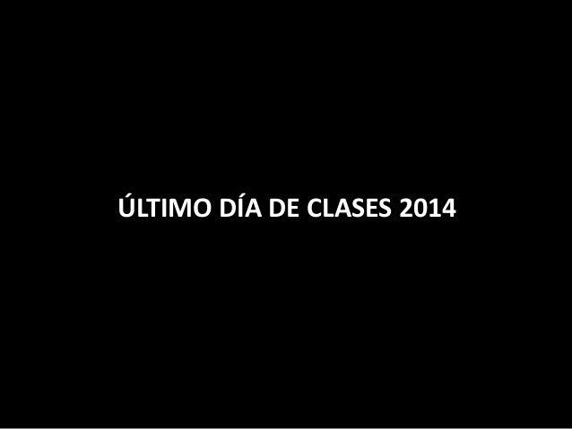 ÚLTIMO DÍA DE CLASES 2014