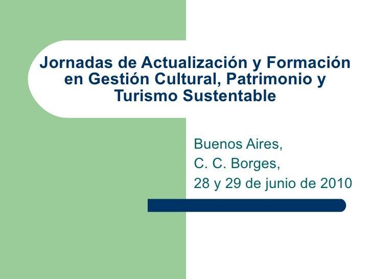 Jornadas de Actualización y Formación en Gestión Cultural, Patrimonio y Turismo Sustentable Buenos Aires, C. C. Borges, 28...