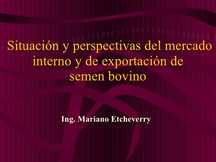 Situación y perspectivas del mercado interno y de exportación de  semen bovino  Ing. Mariano Etcheverry
