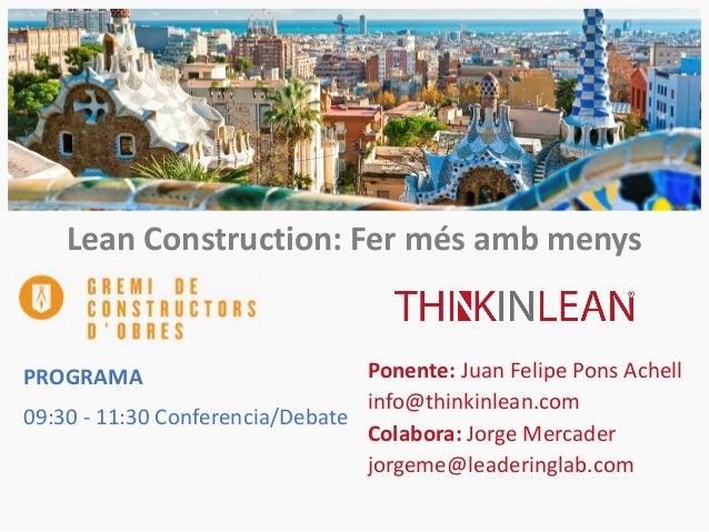 Lean Construction: Fer més amb menys Ponente: Juan Felipe Pons Achell info@thinkinlean.com Colabora: Jorge Mercader jorgem...