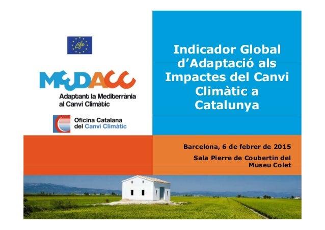 Indicador Global d'Adaptació als Impactes del Canvi Climàtic a Catalunya Barcelona, 6 de febrer de 2015 Sala Pierre de Cou...