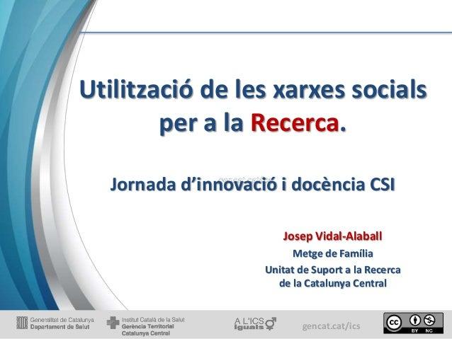 gencat.cat/ics Utilització de les xarxes socials per a la Recerca. Jornada d'innovació i docència CSI Josep Vidal-Alaball ...