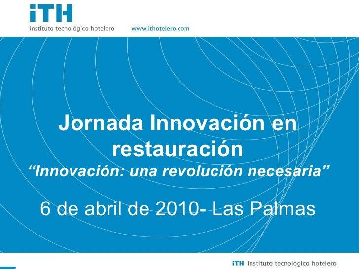 """Jornada Innovación en restauración """" Innovación: una revolución necesaria"""" 6 de abril de 2010- Las Palmas"""