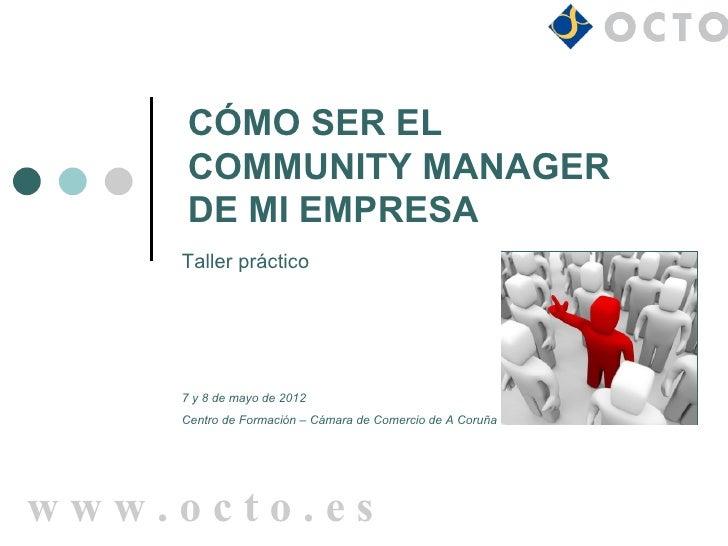 CÓMO SER EL     COMMUNITY MANAGER     DE MI EMPRESA    Taller práctico    7 y 8 de mayo de 2012    Centro de Formación – C...