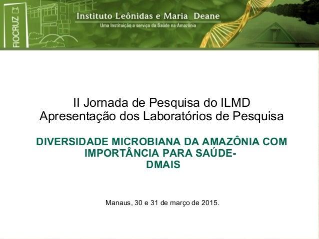 II Jornada de Pesquisa do ILMD Apresentação dos Laboratórios de Pesquisa DIVERSIDADE MICROBIANA DA AMAZÔNIA COM IMPORTÂNCI...