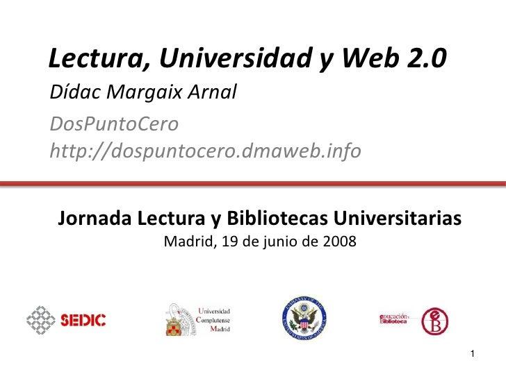 Lectura, Universidad y Web 2.0 Dídac Margaix Arnal DosPuntoCero http://dospuntocero.dmaweb.info  Jornada Lectura y Bibliot...