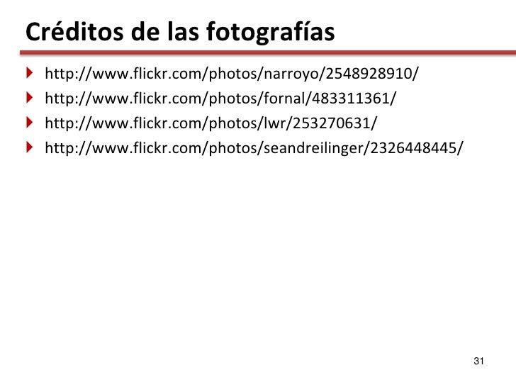 Créditos de las fotografías    http://www.flickr.com/photos/narroyo/2548928910/    http://www.flickr.com/photos/fornal/4...