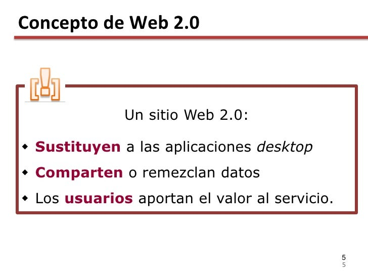 Concepto de Web 2.0                  Un sitio Web 2.0:   Sustituyen a las aplicaciones desktop  Comparten o remezclan da...