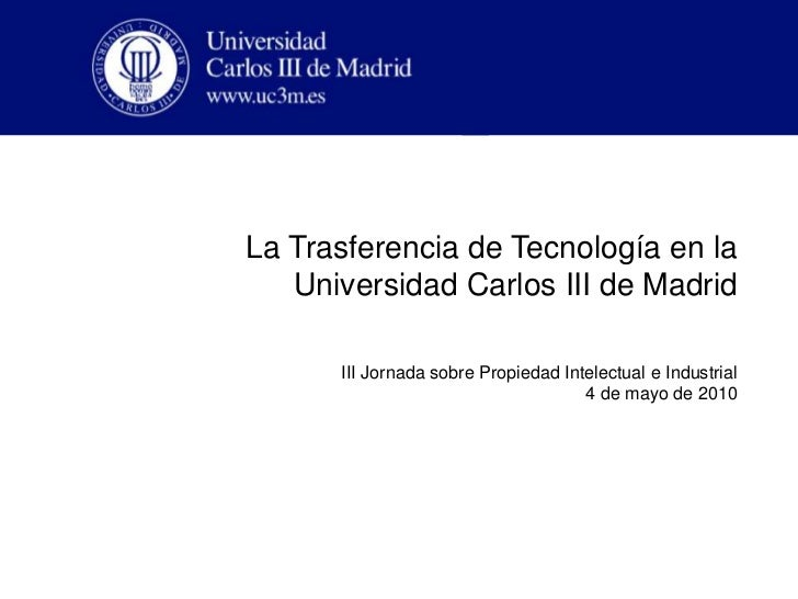La Trasferencia de Tecnología en la Universidad Carlos III de Madrid<br />III Jornada sobre Propiedad Intelectual e Indust...