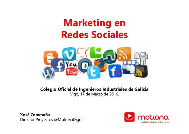 Marketing en Redes Sociales Colegio Oficial de Ingenieros Industriales de Galicia Vigo, 17 de Marzo de 2016. Xosé Comesaña...