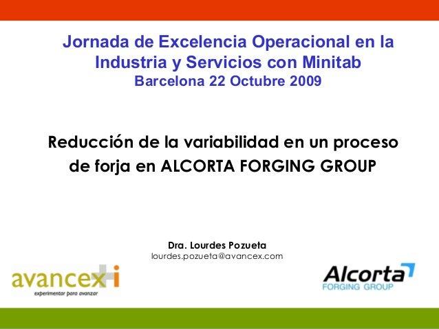 Dra. Lourdes Pozueta lourdes.pozueta@avancex.com Reducción de la variabilidad en un proceso de forja en ALCORTA FORGING GR...