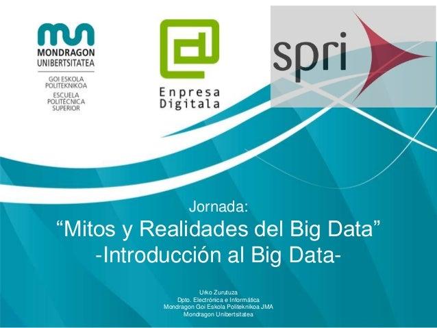 """Jornada: """"Mitos y Realidades del Big Data"""" -Introducción al Big Data- Urko Zurutuza Dpto. Electrónica e Informática Mondra..."""