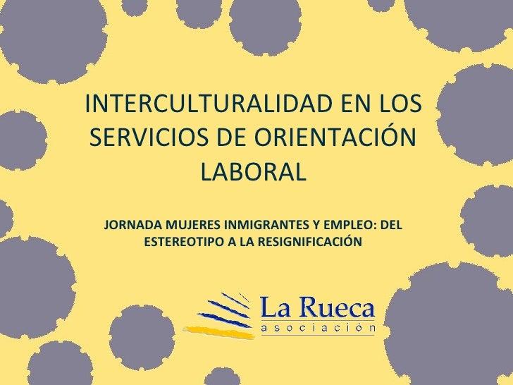 INTERCULTURALIDAD EN LOS SERVICIOS DE ORIENTACIÓN LABORAL JORNADA MUJERES INMIGRANTES Y EMPLEO: DEL ESTEREOTIPO A LA RESIG...