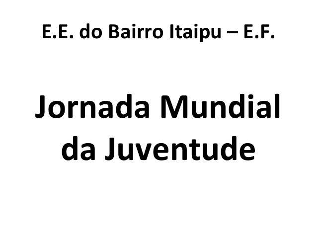 E.E. do Bairro Itaipu – E.F. Jornada Mundial da Juventude
