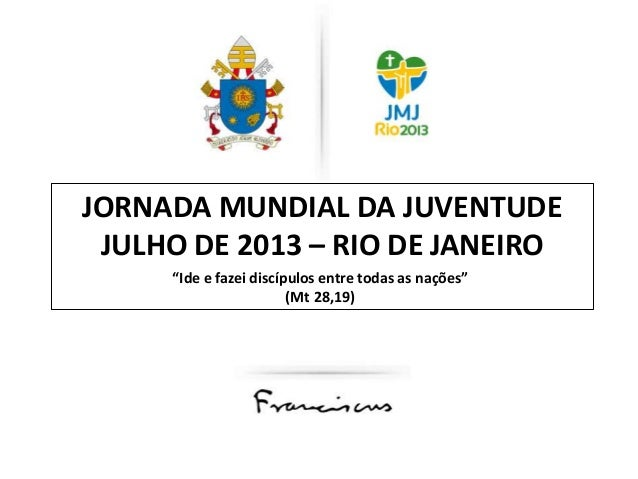 """JORNADA MUNDIAL DA JUVENTUDE JULHO DE 2013 – RIO DE JANEIRO """"Ide e fazei discípulos entre todas as nações"""" (Mt 28,19)"""