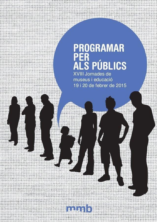 PROGRAMAR PER ALS PÚBLICS XVIII Jornades de museus i educació 19 i 20 de febrer de 2015