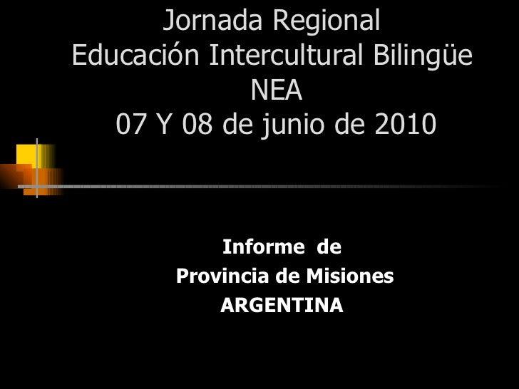 Jornada Regional  Educación Intercultural Bilingüe  NEA 07 Y 08 de junio de 2010 Informe  de Provincia de Misiones ARGENTINA