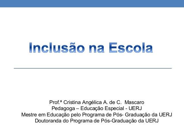 Prof.ª Cristina Angélica A. de C. Mascaro Pedagoga – Educação Especial - UERJ Mestre em Educação pelo Programa de Pós- Gra...