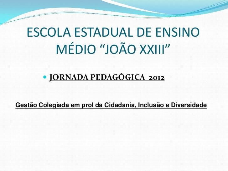 """ESCOLA ESTADUAL DE ENSINO       MÉDIO """"JOÃO XXIII""""         JORNADA PEDAGÓGICA 2012Gestão Colegiada em prol da Cidadania, ..."""