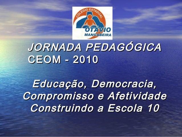 JORNADA PEDAGÓGICAJORNADA PEDAGÓGICA CEOM - 2010CEOM - 2010 Educação, Democracia,Educação, Democracia, Compromisso e Afeti...