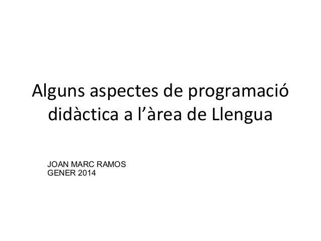 Alguns aspectes de programació didàctica a l'àrea de Llengua JOAN MARC RAMOS GENER 2014