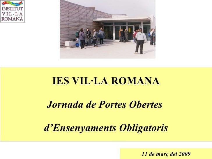 IES VIL·LA ROMANA Jornada de Portes Obertes  d'Ensenyaments Obligatoris 11 de març del 2009