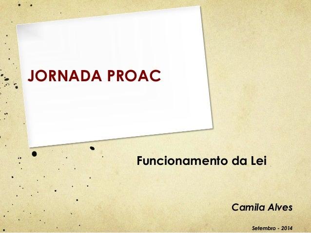 Funcionamento da Lei  Camila Alves  Setembro - 2014  JORNADA PROAC